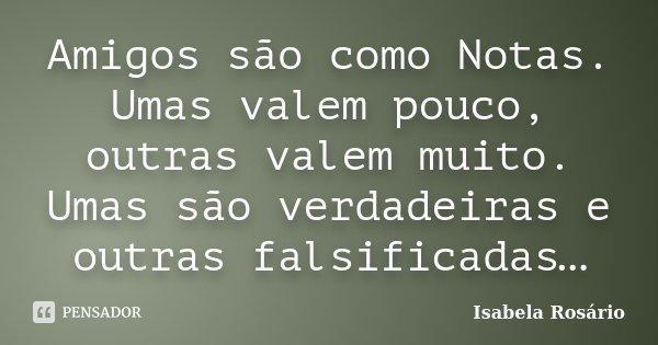 Amigos são como Notas. Umas valem pouco, outras valem muito. Umas são verdadeiras e outras falsificadas…... Frase de Isabela Rosário.