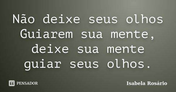 Não deixe seus olhos Guiarem sua mente, deixe sua mente guiar seus olhos.... Frase de Isabela Rosário.