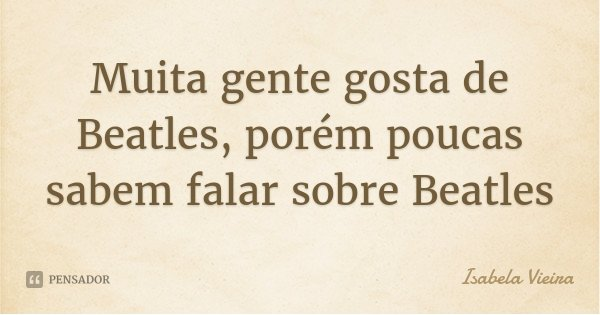 Muita gente gosta de Beatles, porém poucas sabem falar sobre Beatles... Frase de Isabela Vieira.