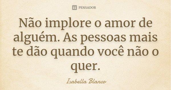 Não implore o amor de alguém. As pessoas mais te dão quando você não o quer.... Frase de Isabella Blanco.