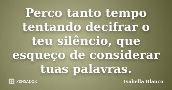 Perco tanto tempo tentando decifrar o teu silêncio, que esqueço de considerar tuas palavras.... Frase de Isabella Blanco.