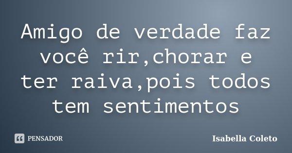 Amigo de verdade faz você rir,chorar e ter raiva,pois todos tem sentimentos... Frase de Isabella Coleto.