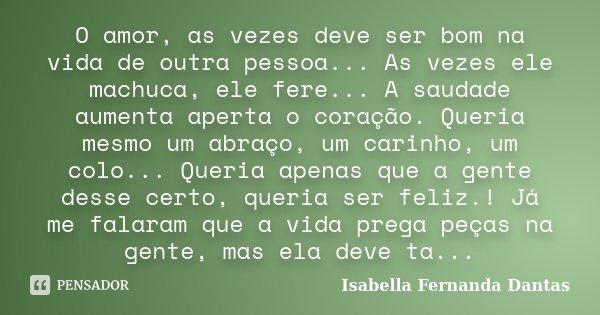 O amor, as vezes deve ser bom na vida de outra pessoa... As vezes ele machuca, ele fere... A saudade aumenta aperta o coração. Queria mesmo um abraço, um carinh... Frase de Isabella Fernanda Dantas.