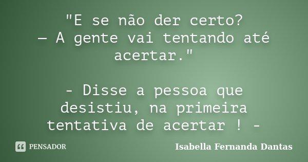 """""""E se não der certo? — A gente vai tentando até acertar."""" - Disse a pessoa que desistiu, na primeira tentativa de acertar ! -... Frase de Isabella Fernanda Dantas."""