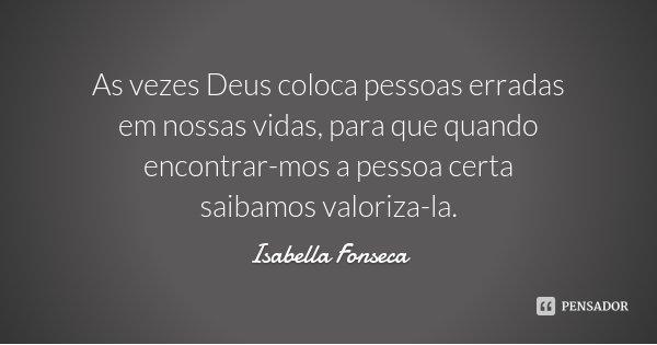 As vezes Deus coloca pessoas erradas em nossas vidas, para que quando encontrar-mos a pessoa certa saibamos valoriza-la.... Frase de Isabella Fonseca.