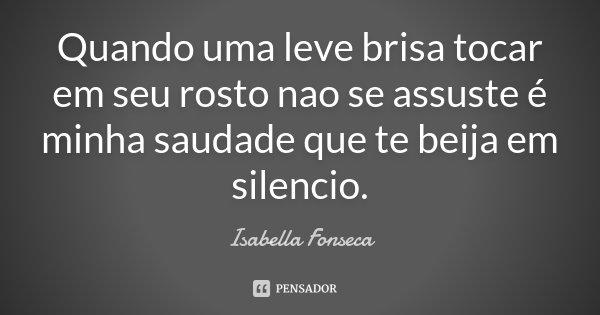 Quando uma leve brisa tocar em seu rosto nao se assuste é minha saudade que te beija em silencio.... Frase de Isabella Fonseca.