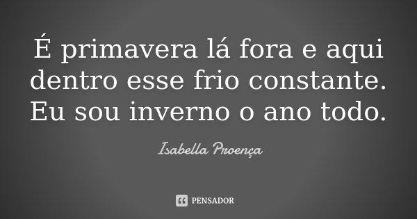 É primavera lá fora e aqui dentro esse frio constante. Eu sou inverno o ano todo.... Frase de Isabella Proença.