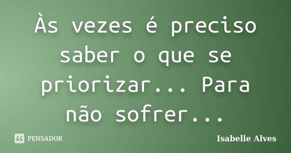 Às vezes é preciso saber o que se priorizar... Para não sofrer...... Frase de Isabelle Alves.