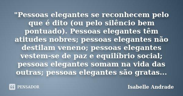 """""""Pessoas elegantes se reconhecem pelo que é dito (ou pelo silêncio bem pontuado). Pessoas elegantes têm atitudes nobres; pessoas elegantes não destilam ven... Frase de Isabelle Andrade."""