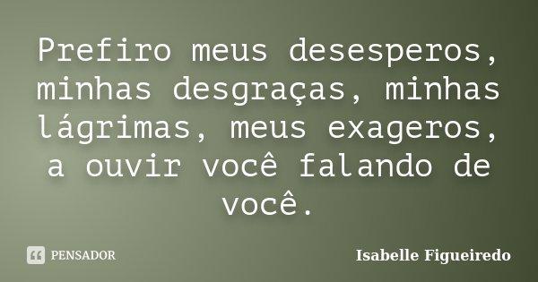 Prefiro meus desesperos, minhas desgraças, minhas lágrimas, meus exageros, a ouvir você falando de você.... Frase de Isabelle Figueiredo.