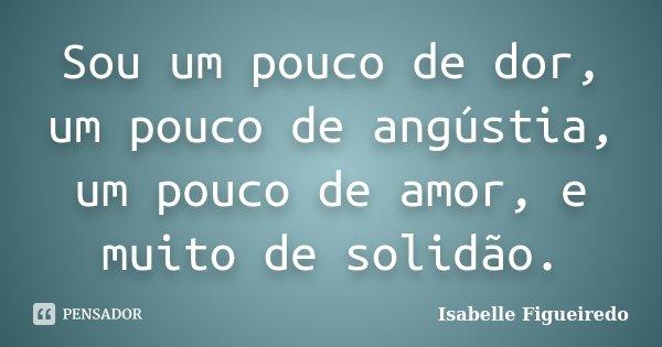 Sou um pouco de dor, um pouco de angústia, um pouco de amor, e muito de solidão.... Frase de Isabelle Figueiredo.