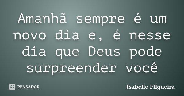 Amanhã sempre é um novo dia e, é nesse dia que Deus pode surpreender você... Frase de Isabelle Filgueira.