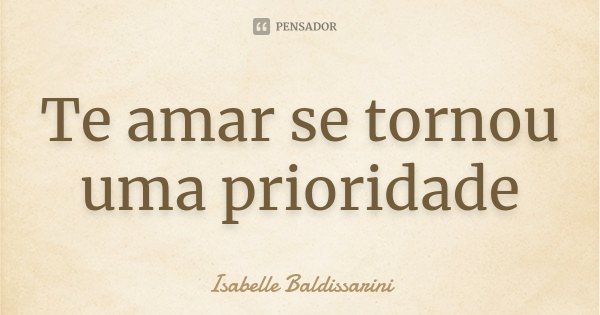 Te amar se tornou uma prioridade... Frase de Isabelle Baldissarini.