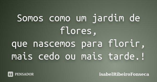 Somos como um jardim de flores, que nascemos para florir, mais cedo ou mais tarde.!... Frase de IsabelRibeiroFonseca.