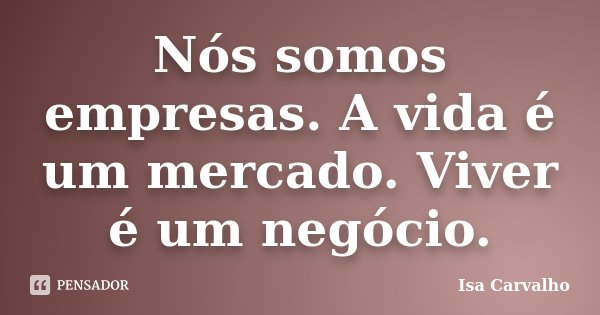 Nós somos empresas. A vida é um mercado. Viver é um negócio.... Frase de Isa Carvalho.