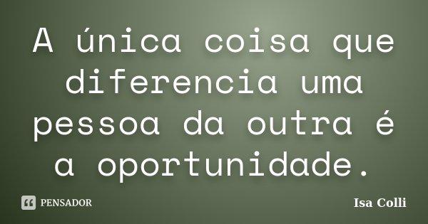 A única coisa que diferencia uma pessoa da outra é a oportunidade.... Frase de Isa Colli.