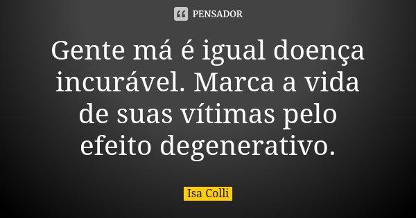 Gente má é igual doença incurável. Marca a vida de suas vítimas pelo efeito degenerativo.... Frase de Isa Colli.