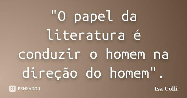 """""""O papel da literatura é conduzir o homem na direção do homem"""".... Frase de Isa Colli."""