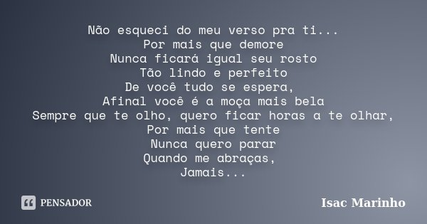 Não esqueci do meu verso pra ti... Por mais que demore Nunca ficará igual seu rosto Tão lindo e perfeito De você tudo se espera, Afinal você é a moça mais bela ... Frase de Isac Marinho.