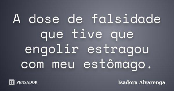A dose de falsidade que tive que engolir estragou com meu estômago.... Frase de Isadora Alvarenga.