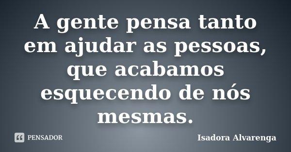 A gente pensa tanto em ajudar as pessoas, que acabamos esquecendo de nós mesmas.... Frase de Isadora Alvarenga.