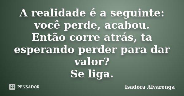A realidade é a seguinte: você perde, acabou. Então corre atrás, ta esperando perder para dar valor? Se liga.... Frase de Isadora Alvarenga.