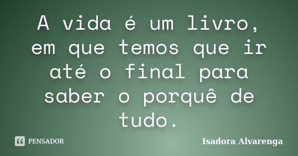 A vida é um livro, em que temos que ir até o final para saber o porquê de tudo.... Frase de Isadora Alvarenga.