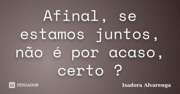 Afinal, se estamos juntos, não é por acaso, certo ?... Frase de Isadora Alvarenga.