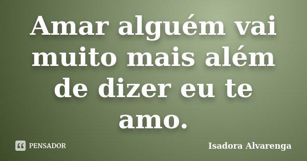 Amar alguém vai muito mais além de dizer eu te amo.... Frase de Isadora Alvarenga.