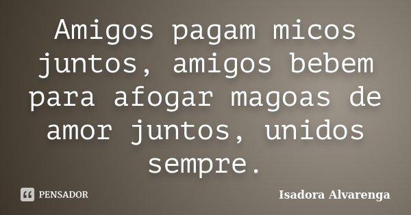 Amigos pagam micos juntos, amigos bebem para afogar magoas de amor juntos, unidos sempre.... Frase de Isadora Alvarenga.