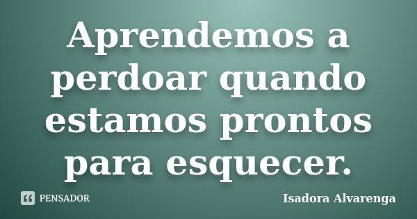 Aprendemos a perdoar quando estamos prontos para esquecer.... Frase de Isadora Alvarenga.