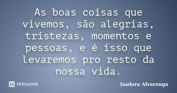 As boas coisas que vivemos, são alegrias, tristezas, momentos e pessoas, e é isso que levaremos pro resto da nossa vida.... Frase de Isadora Alvarenga.