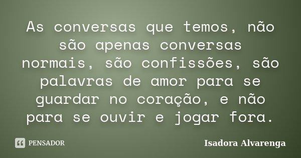 As conversas que temos, não são apenas conversas normais, são confissões, são palavras de amor para se guardar no coração, e não para se ouvir e jogar fora.... Frase de Isadora Alvarenga.