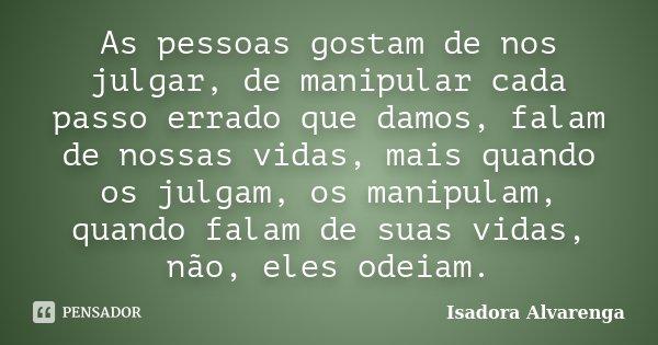 As pessoas gostam de nos julgar, de manipular cada passo errado que damos, falam de nossas vidas, mais quando os julgam, os manipulam, quando falam de suas vida... Frase de Isadora Alvarenga.