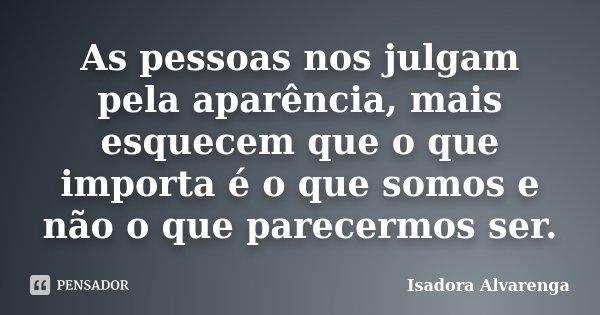 As pessoas nos julgam pela aparência, mais esquecem que o que importa é o que somos e não o que parecermos ser.... Frase de Isadora Alvarenga.