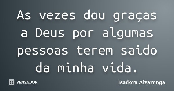 As vezes dou graças a Deus por algumas pessoas terem saido da minha vida.... Frase de Isadora Alvarenga.