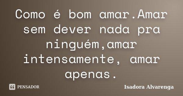 Como é bom amar.Amar sem dever nada pra ninguém,amar intensamente, amar apenas.... Frase de Isadora Alvarenga.