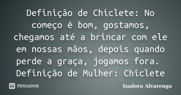 Definição de Chiclete: No começo é bom, gostamos, chegamos até a brincar com ele em nossas mãos, depois quando perde a graça, jogamos fora. Definição de Mulher:... Frase de Isadora Alvarenga.