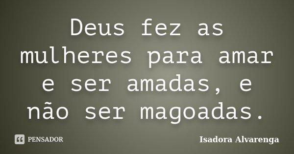 Deus fez as mulheres para amar e ser amadas, e não ser magoadas.... Frase de Isadora Alvarenga.