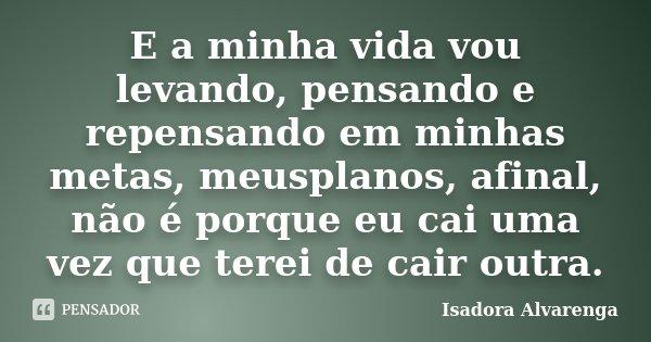 E a minha vida vou levando, pensando e repensando em minhas metas, meusplanos, afinal, não é porque eu cai uma vez que terei de cair outra.... Frase de Isadora Alvarenga.