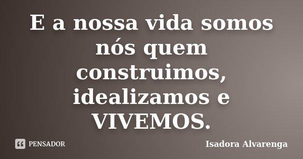 E a nossa vida somos nós quem construimos, idealizamos e VIVEMOS.... Frase de Isadora Alvarenga.