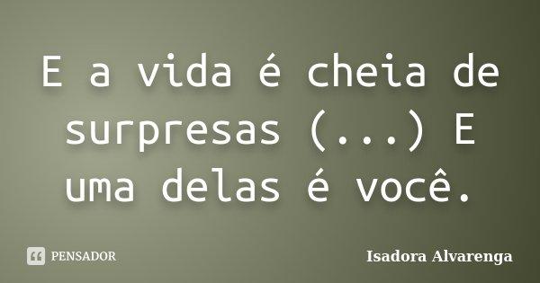 E a vida é cheia de surpresas (...) E uma delas é você.... Frase de Isadora Alvarenga.