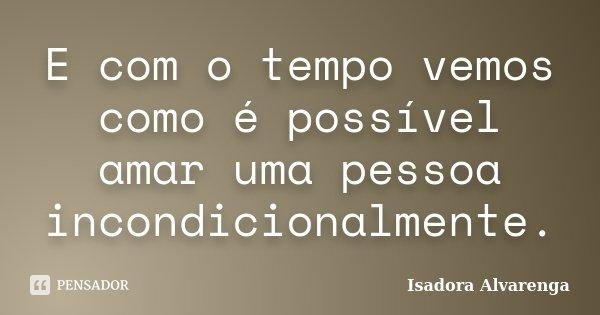 E com o tempo vemos como é possível amar uma pessoa incondicionalmente.... Frase de Isadora Alvarenga.