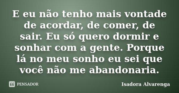 E eu não tenho mais vontade de acordar, de comer, de sair. Eu só quero dormir e sonhar com a gente. Porque lá no meu sonho eu sei que você não me abandonaria.... Frase de Isadora Alvarenga.