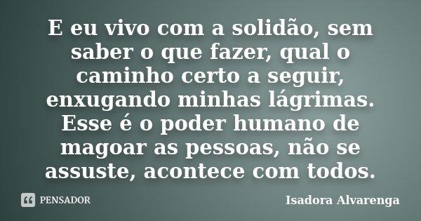 E eu vivo com a solidão, sem saber o que fazer, qual o caminho certo a seguir, enxugando minhas lágrimas. Esse é o poder humano de magoar as pessoas, não se ass... Frase de Isadora Alvarenga.