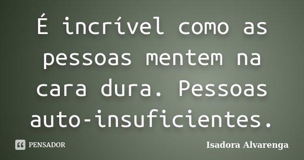 É incrível como as pessoas mentem na cara dura. Pessoas auto-insuficientes.... Frase de Isadora Alvarenga.