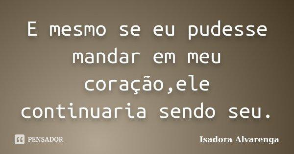 E mesmo se eu pudesse mandar em meu coração,ele continuaria sendo seu.... Frase de Isadora Alvarenga.