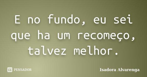 E no fundo, eu sei que ha um recomeço, talvez melhor.... Frase de Isadora Alvarenga.