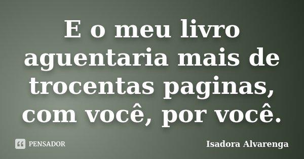 E o meu livro aguentaria mais de trocentas paginas, com você, por você.... Frase de Isadora Alvarenga.