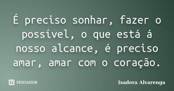 É preciso sonhar, fazer o possível, o que está á nosso alcance, é preciso amar, amar com o coração.... Frase de Isadora Alvarenga.